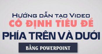 Hướng dẫn tạo Video với tiêu đề cố định phía trên và phía dưới bằng Powerpoint